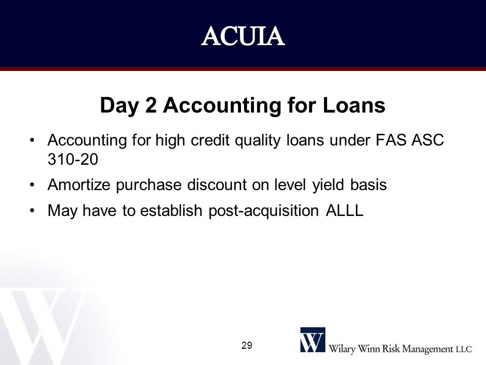 Day 2 Accounting for Loans Accounting for high credit quality loans under FAS ASC 310-20 Amortize purchase discount on level yield basis May have to e