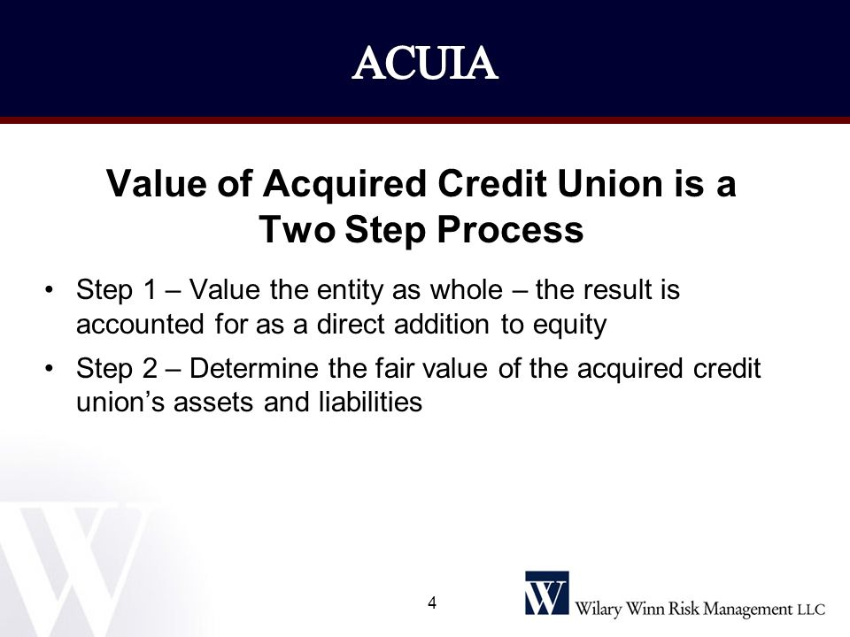 Value of Acquired Credit Union is a Two Step Process Step 1 – Value the entity as whole – the result is accounted for as a direct addition to equity S