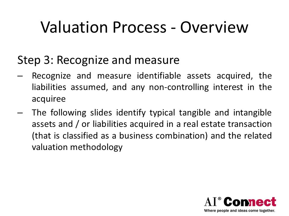 Valuation Process - Overview Step 3: Recognize and measure – Recognize and measure identifiable assets acquired, the liabilities assumed, and any non-
