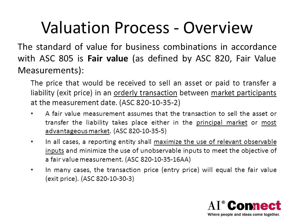 Valuation Process - Overview The standard of value for business combinations in accordance with ASC 805 is Fair value (as defined by ASC 820, Fair Val
