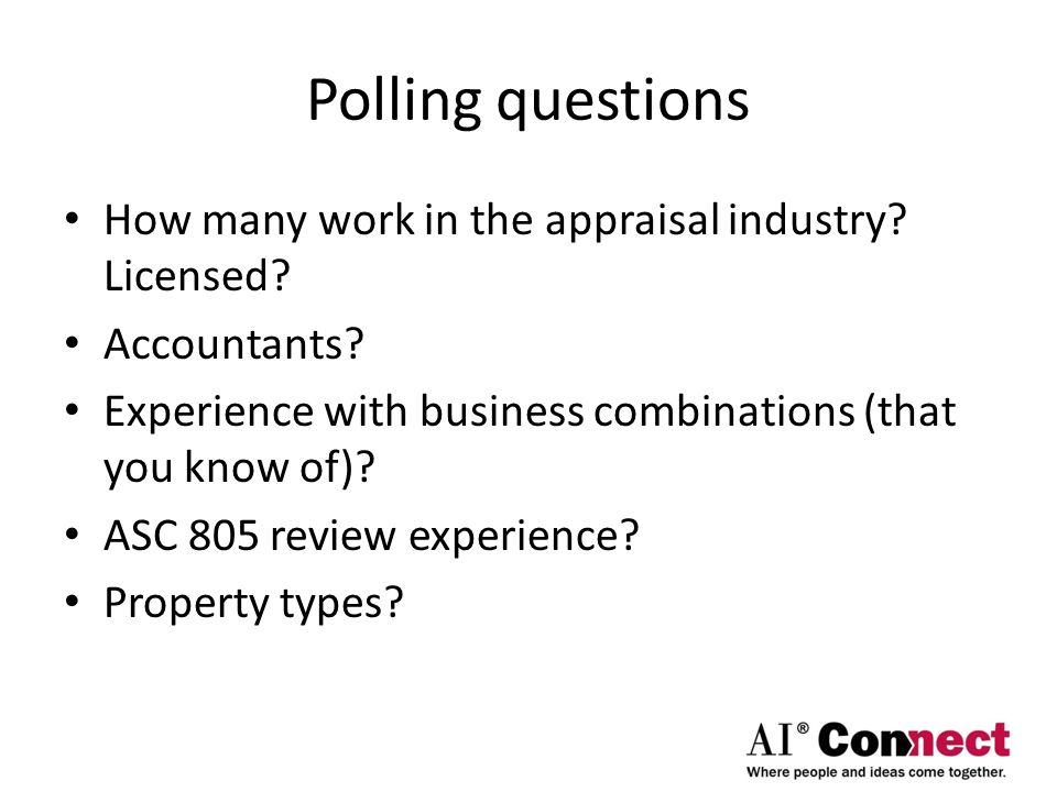 Polling questions How many work in the appraisal industry? Licensed? Accountants? Experience with business combinations (that you know of)? ASC 805 re