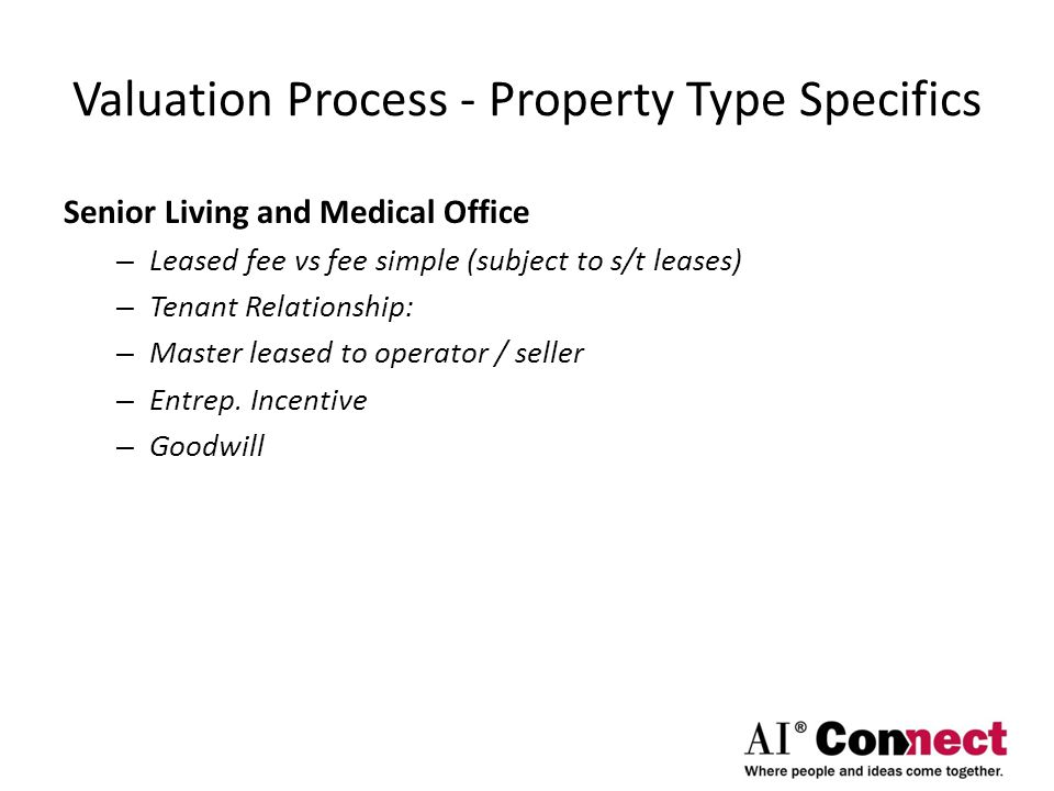 Valuation Process - Property Type Specifics Senior Living and Medical Office – Leased fee vs fee simple (subject to s/t leases) – Tenant Relationship: