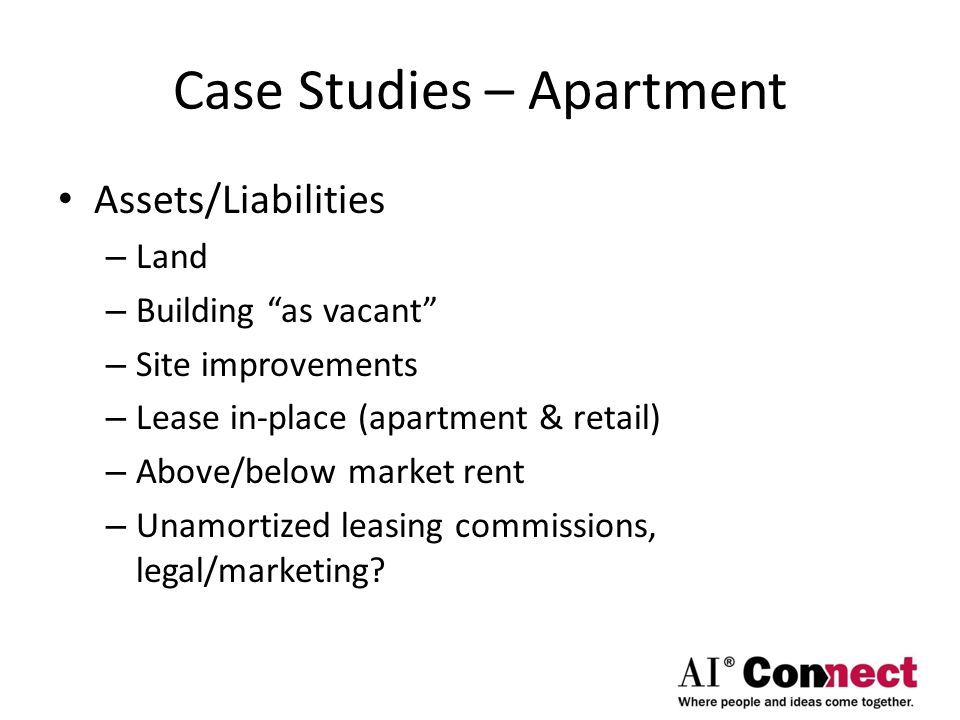 "Case Studies – Apartment Assets/Liabilities – Land – Building ""as vacant"" – Site improvements – Lease in-place (apartment & retail) – Above/below mark"