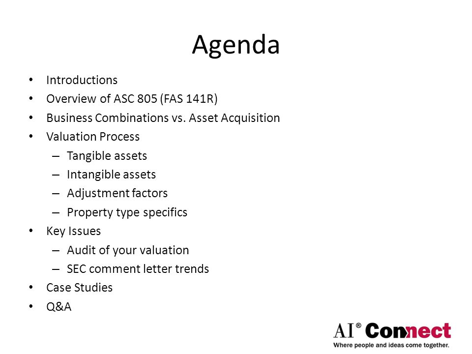 Agenda Introductions Overview of ASC 805 (FAS 141R) Business Combinations vs. Asset Acquisition Valuation Process – Tangible assets – Intangible asset