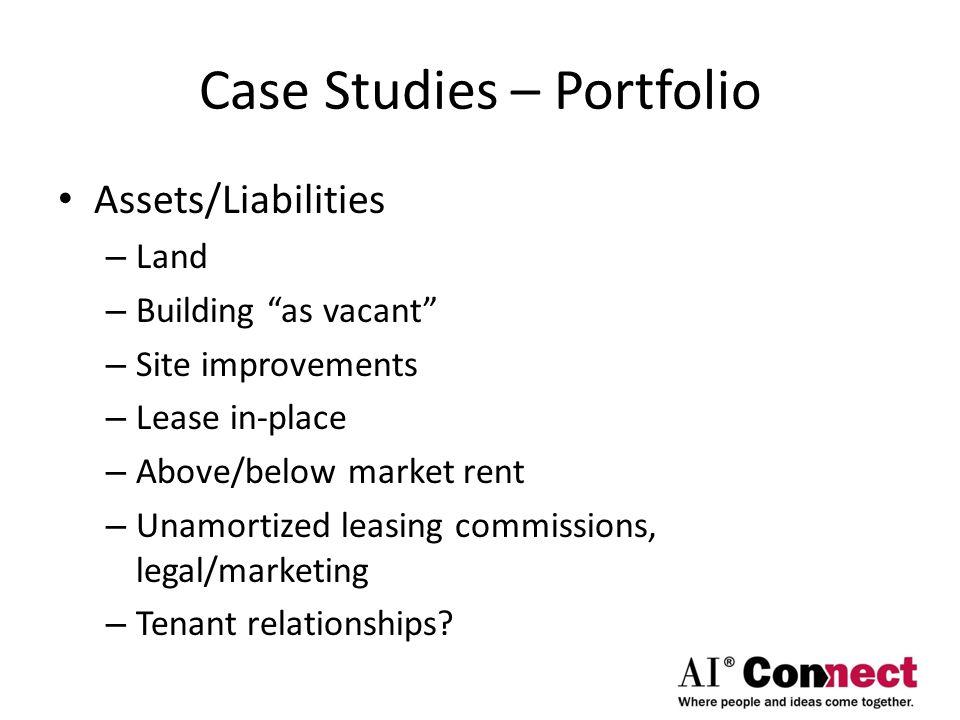 Case Studies – Portfolio Assets/Liabilities – Land – Building as vacant – Site improvements – Lease in-place – Above/below market rent – Unamortized leasing commissions, legal/marketing – Tenant relationships?