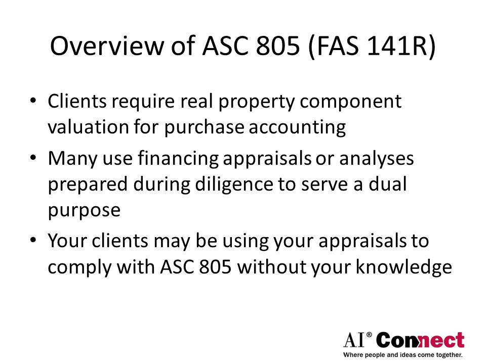 Overview of ASC 805 (FAS 141R) Clients require real property component valuation for purchase accounting Many use financing appraisals or analyses pre