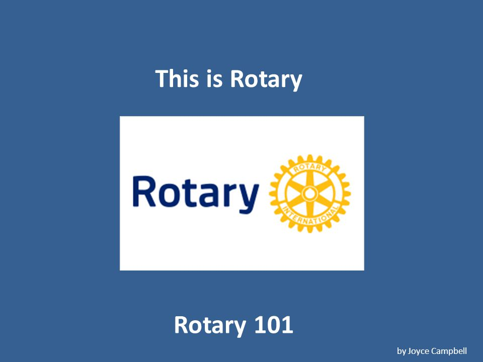 Rotary 101 by Joyce Campbell This is Rotary