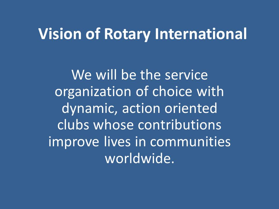 Vision of Rotary International We will be the service organization of choice with dynamic, action oriented clubs whose contributions improve lives in communities worldwide.