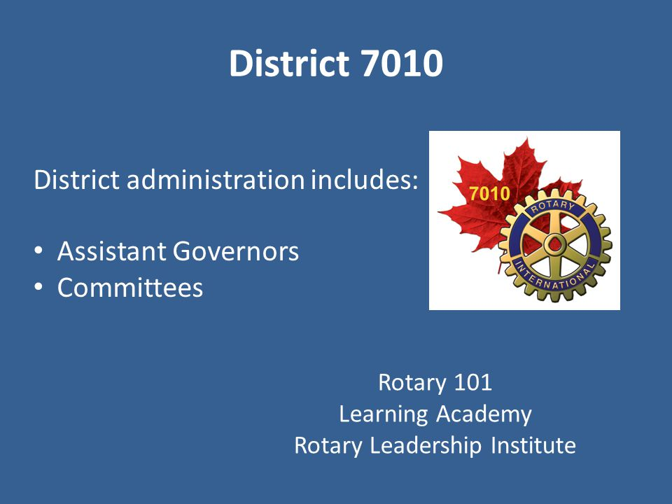 District 7010 District administration includes: Assistant Governors Committees Rotary 101 Learning Academy Rotary Leadership Institute