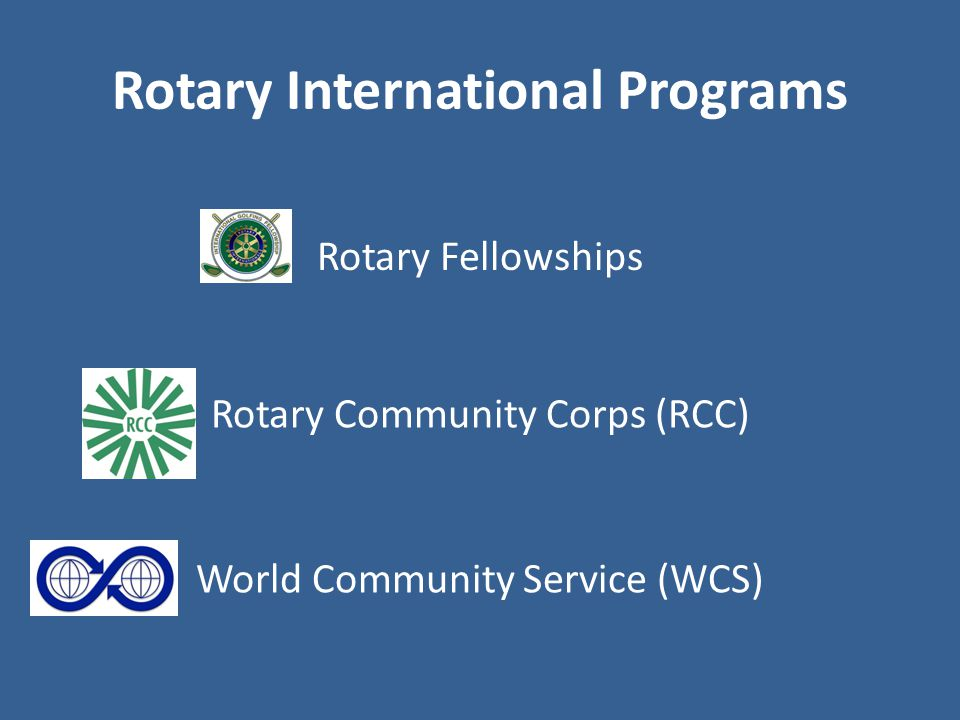 Rotary International Programs Rotary Community Corps (RCC) Rotary Fellowships World Community Service (WCS)