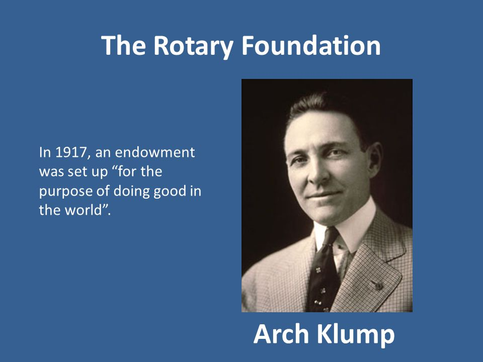 The Rotary Foundation Arch Klump In 1917, an endowment was set up for the purpose of doing good in the world .