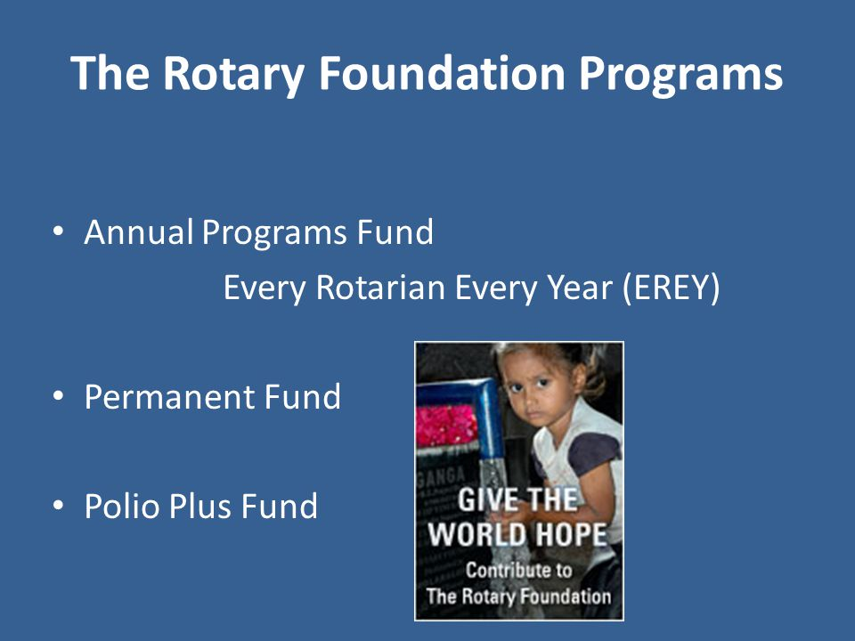 The Rotary Foundation Programs Annual Programs Fund Every Rotarian Every Year (EREY) Permanent Fund Polio Plus Fund