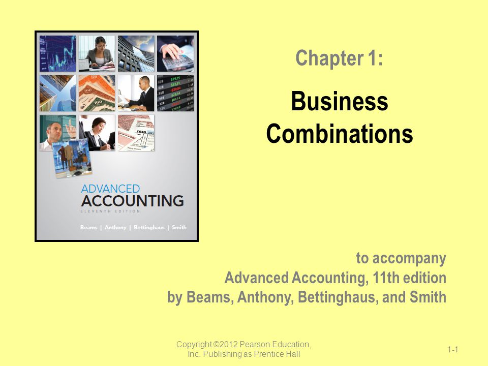 to accompany Advanced Accounting, 11th edition by Beams, Anthony, Bettinghaus, and Smith Chapter 1: Business Combinations Copyright ©2012 Pearson Educ