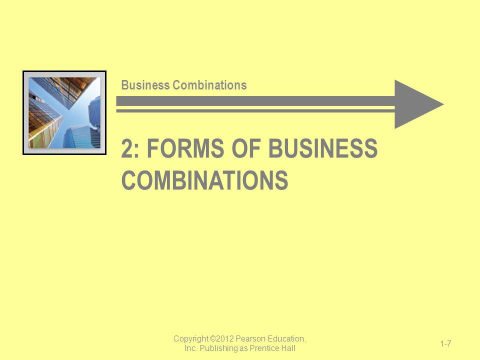 2: FORMS OF BUSINESS COMBINATIONS Business Combinations Copyright ©2012 Pearson Education, Inc. Publishing as Prentice Hall 1-7