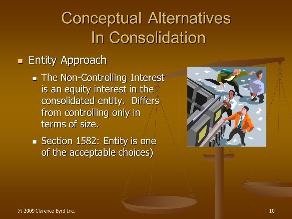 © 2009 Clarence Byrd Inc.9 Conceptual Alternatives In Consolidation Controlling Interest Non-Controlling Interest What Is The Nature Of This Interest?
