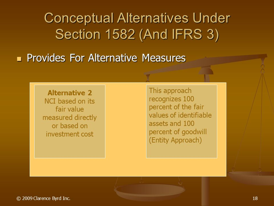© 2009 Clarence Byrd Inc.17 Conceptual Alternatives Under Section 1582 (And IFRS 3) Provides For Alternative Measures Provides For Alternative Measures Alternative 1 NCI = Proportionate share of the fair value of the Identifiable Net Assets of Subsidiary This approach recognizes 100 percent of the fair values of identifiable assets, but only the parent's share of goodwill (not a consistent appraoch)