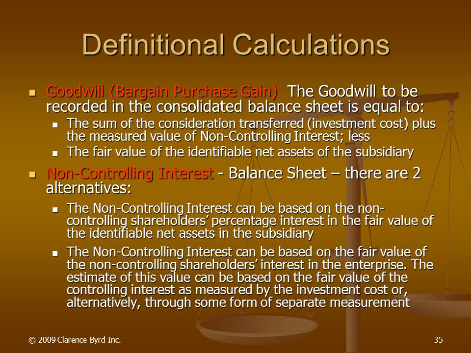 © 2009 Clarence Byrd Inc.34 Definitional Calculations Identifiable Assets And Liabilities The amount to be included in the consolidated Balance Sheet for any identifiable asset or liability is calculated as follows: Identifiable Assets And Liabilities The amount to be included in the consolidated Balance Sheet for any identifiable asset or liability is calculated as follows: 100 percent of the carrying value of the identifiable asset (liability) on the books of the parent company at the Balance Sheet date; plus 100 percent of the carrying value of the identifiable asset (liability) on the books of the parent company at the Balance Sheet date; plus 100 percent of the carrying value of the identifiable asset (liability) on the books of the subsidiary company at the Balance Sheet date; plus (minus) 100 percent of the carrying value of the identifiable asset (liability) on the books of the subsidiary company at the Balance Sheet date; plus (minus) 100 percent of the fair value increases (decreases) on the identifiable assets (liabilities) of the subsidiary company at the Balance Sheet date.