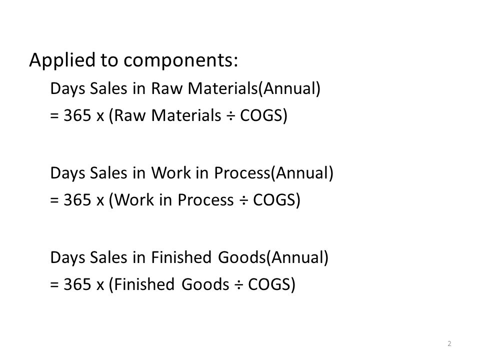 Applied to components: Days Sales in Raw Materials(Annual) = 365 x (Raw Materials ÷ COGS) Days Sales in Work in Process(Annual) = 365 x (Work in Process ÷ COGS) Days Sales in Finished Goods(Annual) = 365 x (Finished Goods ÷ COGS) 2