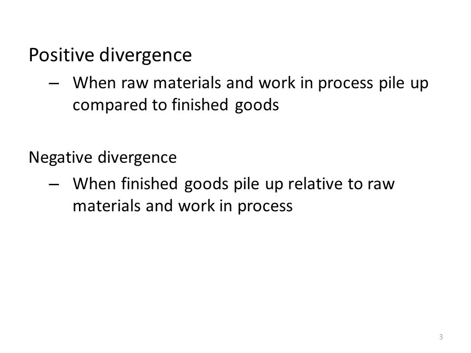 Positive divergence – When raw materials and work in process pile up compared to finished goods Negative divergence – When finished goods pile up relative to raw materials and work in process 3