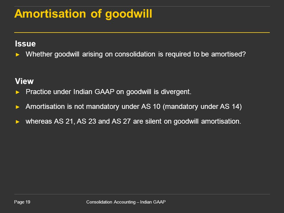 Consolidation Accounting – Indian GAAPPage 19 Amortisation of goodwill Issue ► Whether goodwill arising on consolidation is required to be amortised?