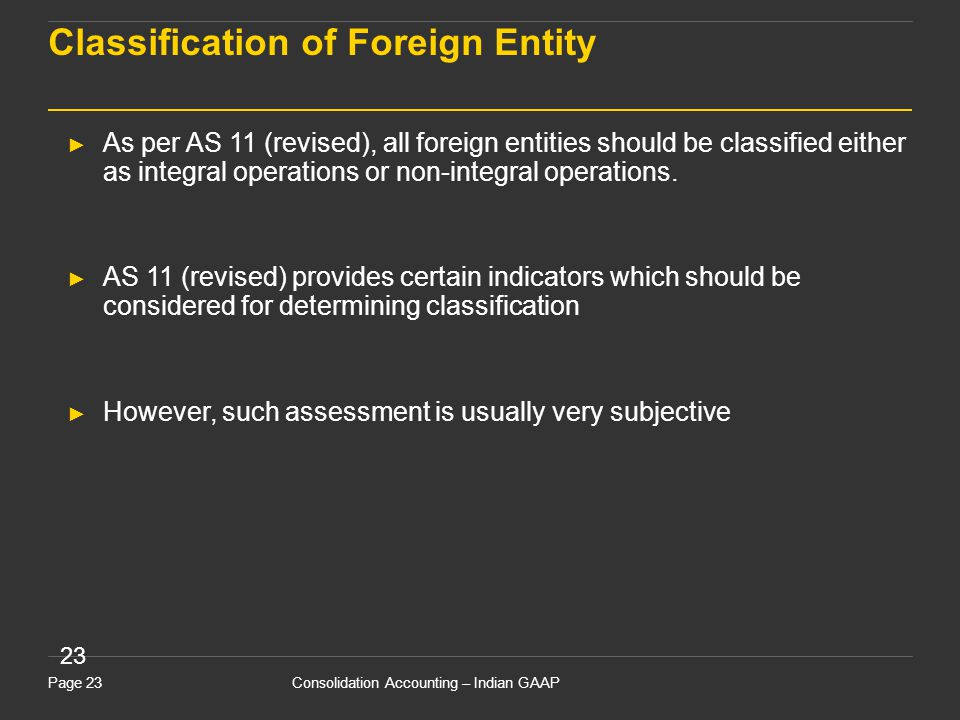 Consolidation Accounting – Indian GAAPPage 23 23 Classification of Foreign Entity ► As per AS 11 (revised), all foreign entities should be classified