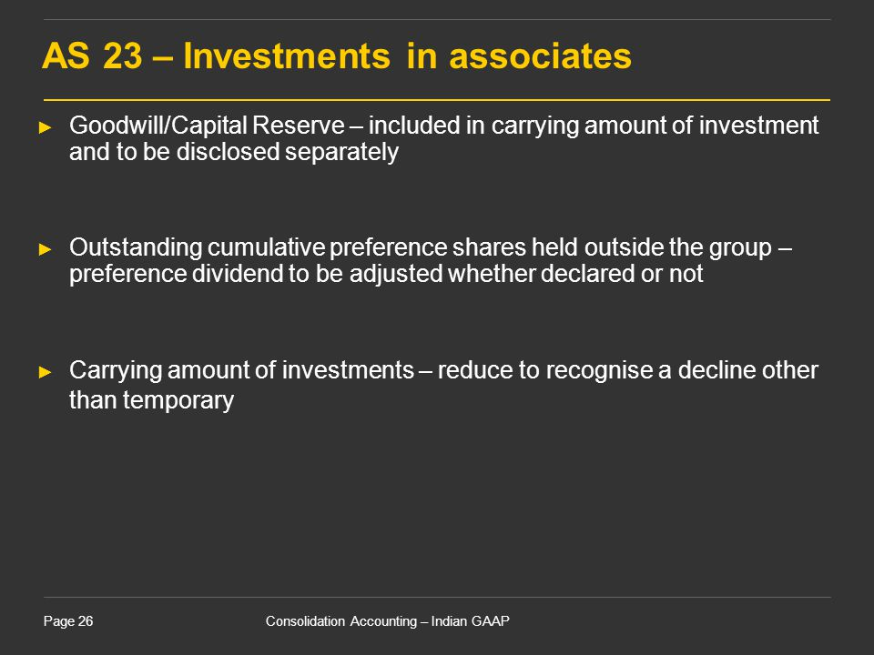 Consolidation Accounting – Indian GAAPPage 26 AS 23 – Investments in associates ► Goodwill/Capital Reserve – included in carrying amount of investment