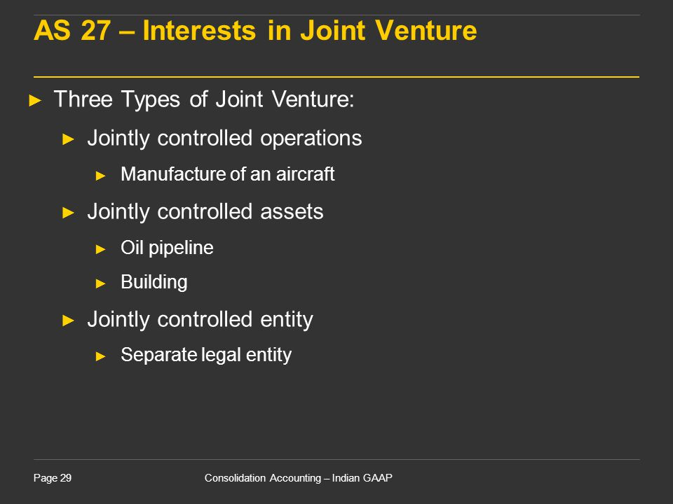 Consolidation Accounting – Indian GAAPPage 29 AS 27 – Interests in Joint Venture ► Three Types of Joint Venture: ► Jointly controlled operations ► Man