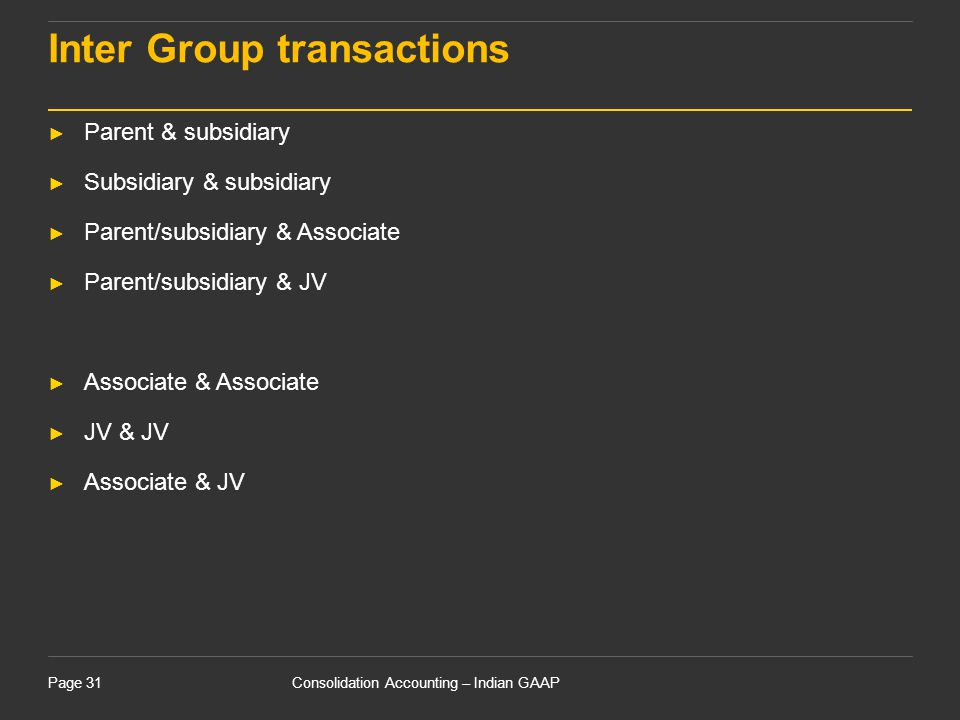 Consolidation Accounting – Indian GAAPPage 31 Inter Group transactions ► Parent & subsidiary ► Subsidiary & subsidiary ► Parent/subsidiary & Associate
