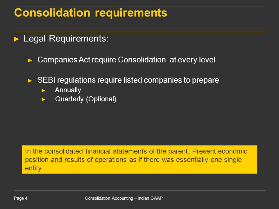 Consolidation Accounting – Indian GAAPPage 4 Consolidation requirements ► Legal Requirements: ► Companies Act require Consolidation at every level ► S