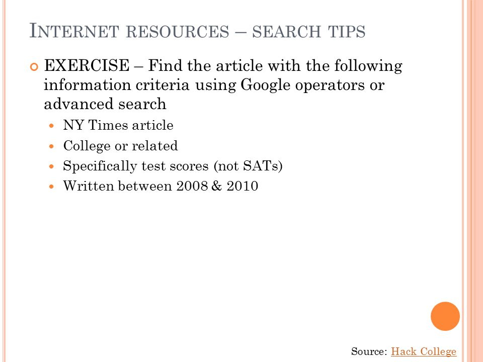 I NTERNET RESOURCES – SEARCH TIPS EXERCISE – Find the article with the following information criteria using Google operators or advanced search NY Times article College or related Specifically test scores (not SATs) Written between 2008 & 2010 Source: Hack CollegeHack College