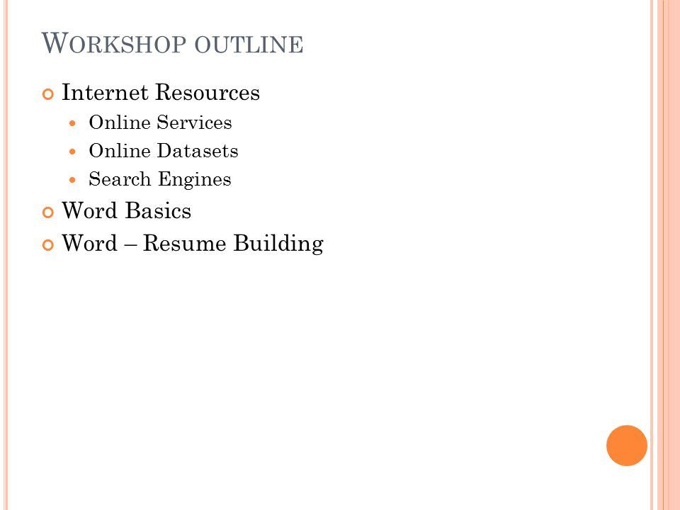 W ORKSHOP OUTLINE Internet Resources Online Services Online Datasets Search Engines Word Basics Word – Resume Building