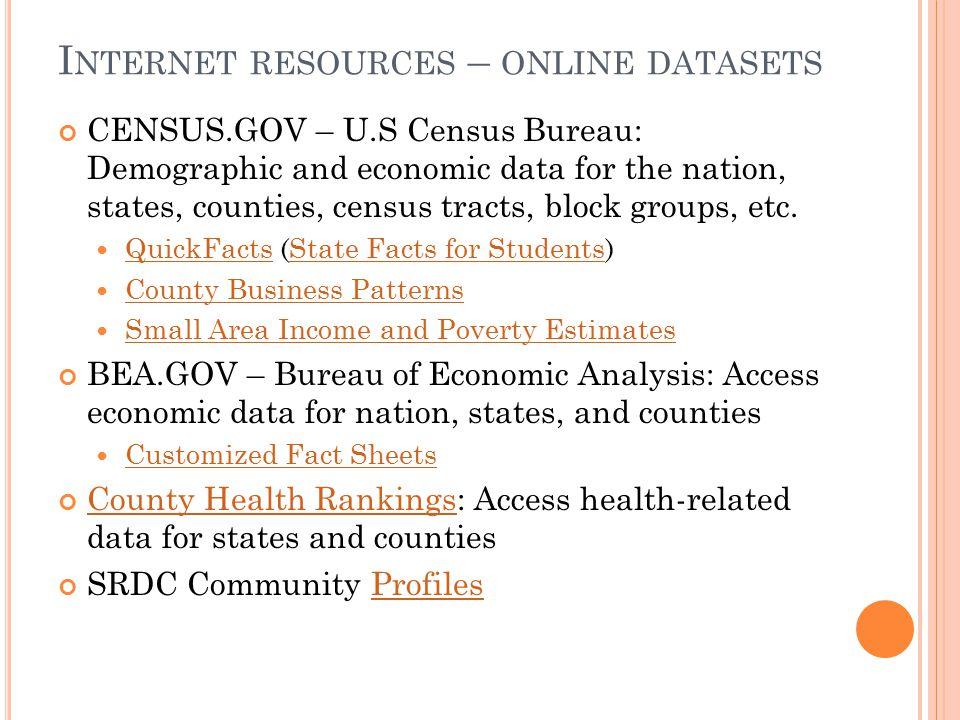 I NTERNET RESOURCES – ONLINE DATASETS CENSUS.GOV – U.S Census Bureau: Demographic and economic data for the nation, states, counties, census tracts, block groups, etc.