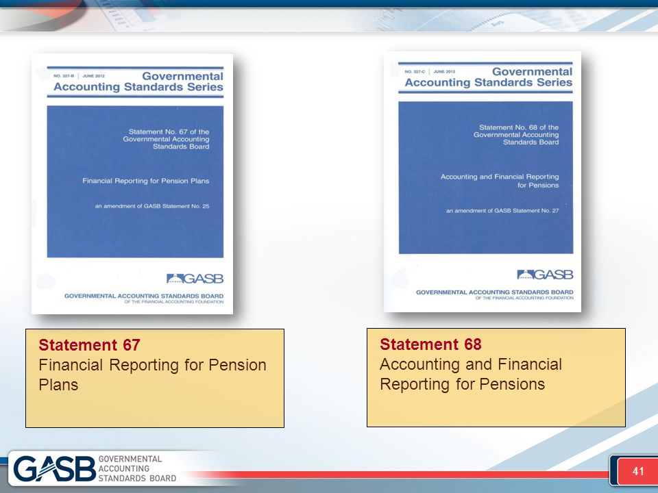 Statement 68 Accounting and Financial Reporting for Pensions Statement 67 Financial Reporting for Pension Plans 41