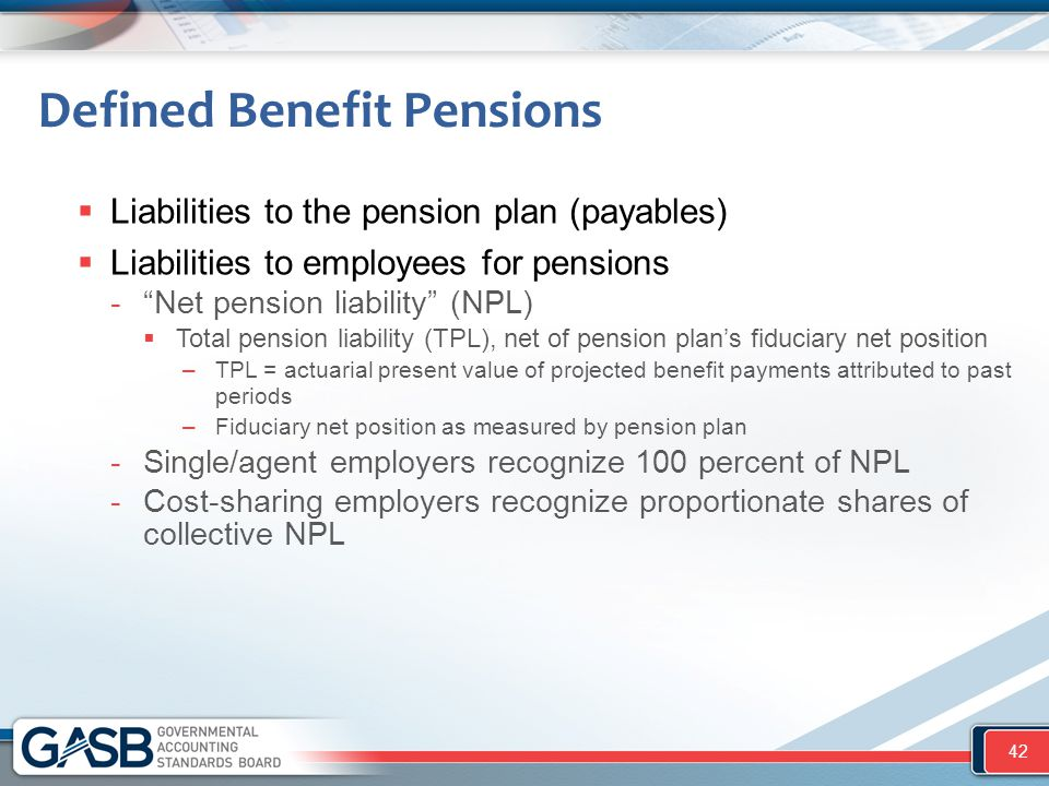 Defined Benefit Pensions  Liabilities to the pension plan (payables)  Liabilities to employees for pensions - Net pension liability (NPL)  Total pension liability (TPL), net of pension plan's fiduciary net position –TPL = actuarial present value of projected benefit payments attributed to past periods –Fiduciary net position as measured by pension plan -Single/agent employers recognize 100 percent of NPL -Cost-sharing employers recognize proportionate shares of collective NPL 42