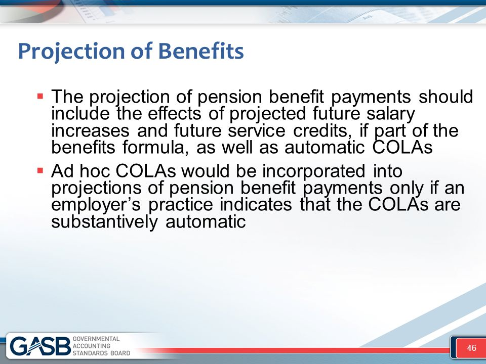 Projection of Benefits  The projection of pension benefit payments should include the effects of projected future salary increases and future service credits, if part of the benefits formula, as well as automatic COLAs  Ad hoc COLAs would be incorporated into projections of pension benefit payments only if an employer's practice indicates that the COLAs are substantively automatic 46