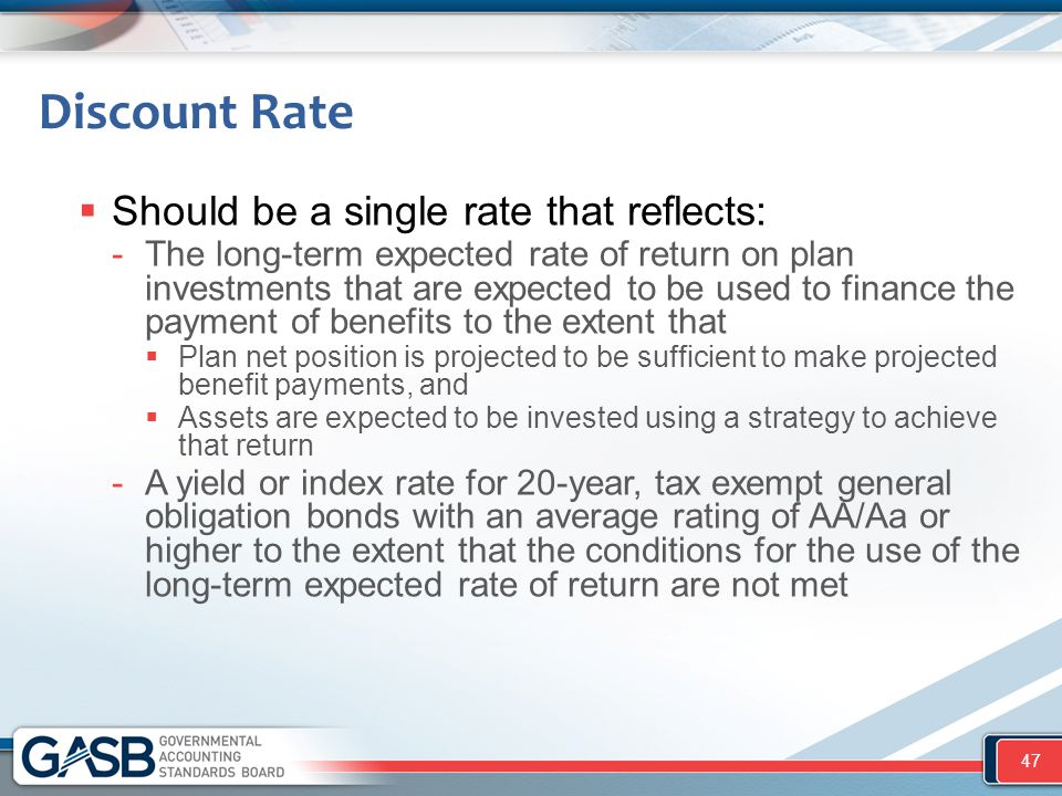 Discount Rate  Should be a single rate that reflects: -The long-term expected rate of return on plan investments that are expected to be used to finance the payment of benefits to the extent that  Plan net position is projected to be sufficient to make projected benefit payments, and  Assets are expected to be invested using a strategy to achieve that return -A yield or index rate for 20-year, tax exempt general obligation bonds with an average rating of AA/Aa or higher to the extent that the conditions for the use of the long-term expected rate of return are not met 47