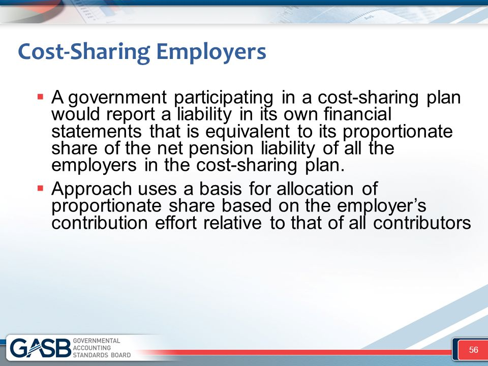 Cost-Sharing Employers  A government participating in a cost-sharing plan would report a liability in its own financial statements that is equivalent to its proportionate share of the net pension liability of all the employers in the cost-sharing plan.