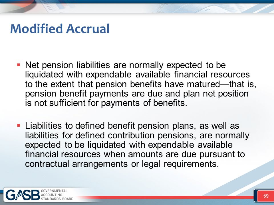Modified Accrual  Net pension liabilities are normally expected to be liquidated with expendable available financial resources to the extent that pension benefits have matured—that is, pension benefit payments are due and plan net position is not sufficient for payments of benefits.