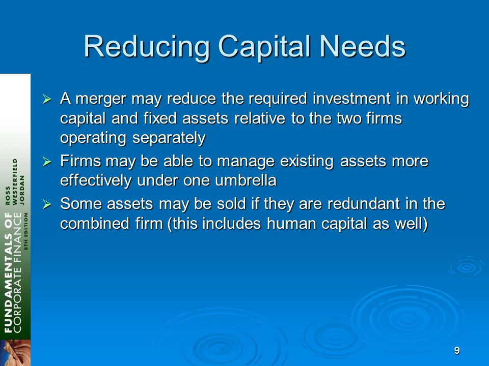 9 Reducing Capital Needs  A merger may reduce the required investment in working capital and fixed assets relative to the two firms operating separately  Firms may be able to manage existing assets more effectively under one umbrella  Some assets may be sold if they are redundant in the combined firm (this includes human capital as well)