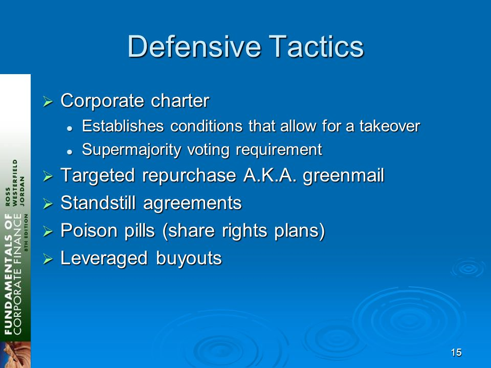 15 Defensive Tactics  Corporate charter Establishes conditions that allow for a takeover Establishes conditions that allow for a takeover Supermajority voting requirement Supermajority voting requirement  Targeted repurchase A.K.A.