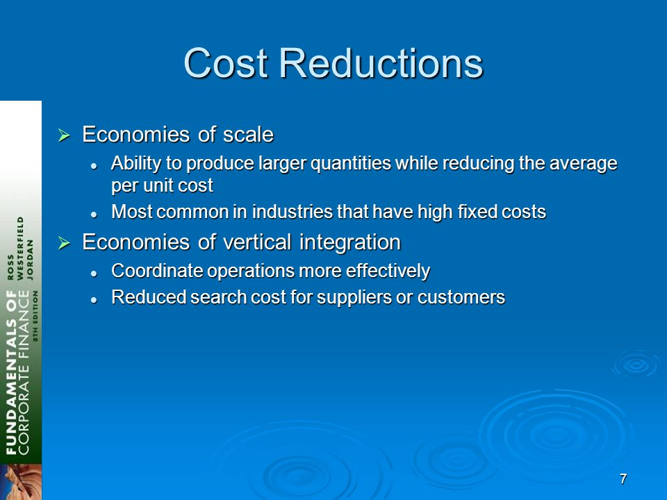 7 Cost Reductions  Economies of scale Ability to produce larger quantities while reducing the average per unit cost Ability to produce larger quantities while reducing the average per unit cost Most common in industries that have high fixed costs Most common in industries that have high fixed costs  Economies of vertical integration Coordinate operations more effectively Coordinate operations more effectively Reduced search cost for suppliers or customers Reduced search cost for suppliers or customers
