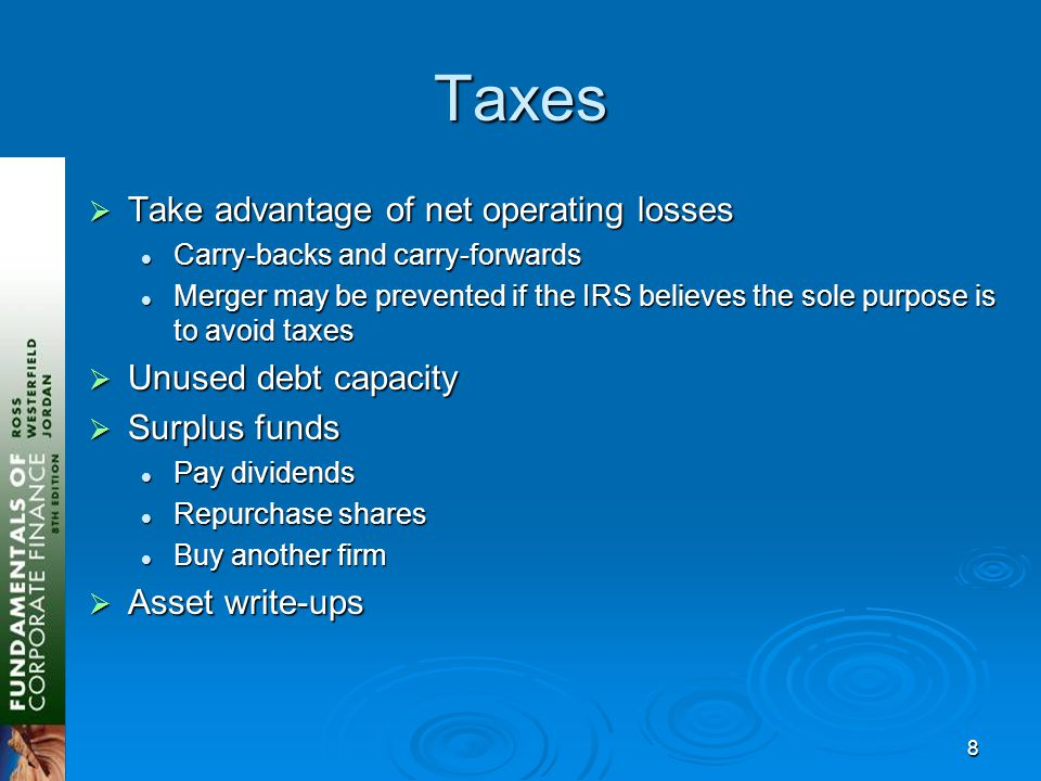 8 Taxes  Take advantage of net operating losses Carry-backs and carry-forwards Carry-backs and carry-forwards Merger may be prevented if the IRS believes the sole purpose is to avoid taxes Merger may be prevented if the IRS believes the sole purpose is to avoid taxes  Unused debt capacity  Surplus funds Pay dividends Pay dividends Repurchase shares Repurchase shares Buy another firm Buy another firm  Asset write-ups