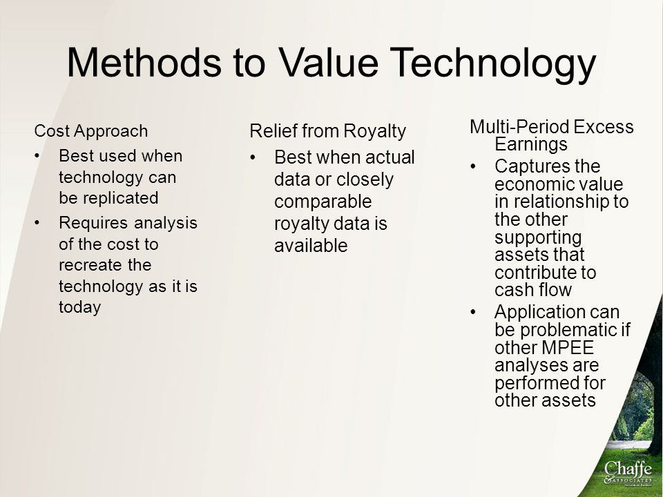 Methods to Value Technology Cost Approach Best used when technology can be replicated Requires analysis of the cost to recreate the technology as it i