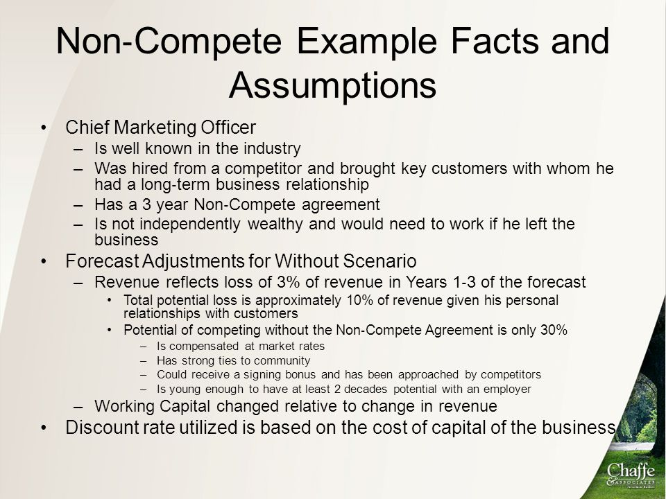 Non ‐ Compete Example Facts and Assumptions Chief Marketing Officer –Is well known in the industry –Was hired from a competitor and brought key custom