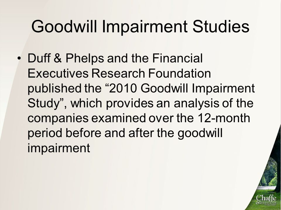 """Goodwill Impairment Studies Duff & Phelps and the Financial Executives Research Foundation published the """"2010 Goodwill Impairment Study"""", which provi"""