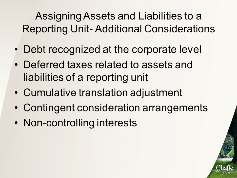 Assigning Assets and Liabilities to a Reporting Unit- Additional Considerations Debt recognized at the corporate level Deferred taxes related to asset