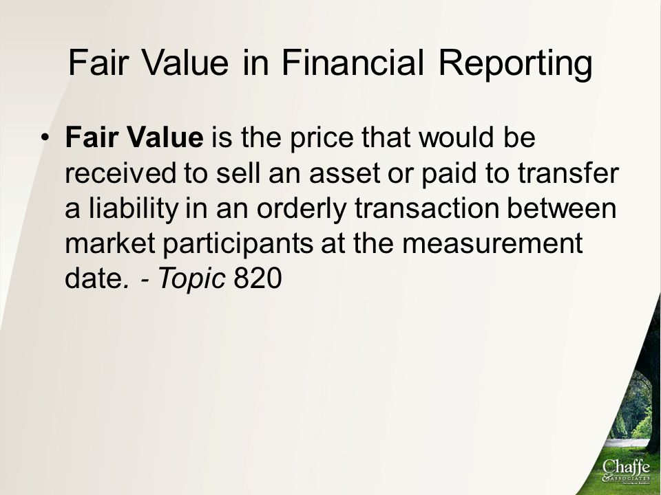 Fair Value in Financial Reporting Elements of Fair Value: Exit price notion, from market participant perspective Hypothetical transaction with a market participant Market participants are unrelated parties, knowledgeable of the asset or liability given due diligence, willing and able to transact for the asset/liability, and may be hypothetical For a particular asset and liability Highest and best use for assets, credit standing for liabilities