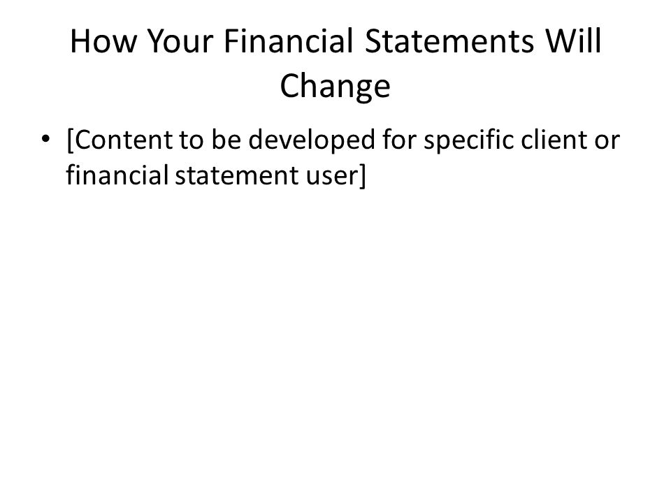 How Your Financial Statements Will Change [Content to be developed for specific client or financial statement user]