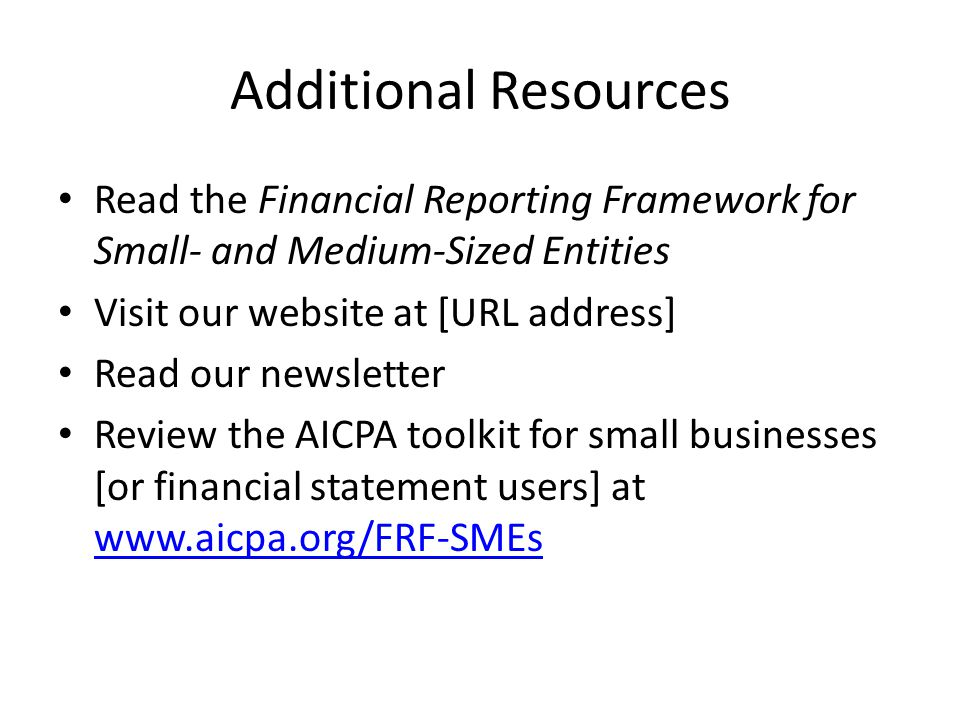 Additional Resources Read the Financial Reporting Framework for Small- and Medium-Sized Entities Visit our website at [URL address] Read our newsletter Review the AICPA toolkit for small businesses [or financial statement users] at www.aicpa.org/FRF-SMEs www.aicpa.org/FRF-SMEs