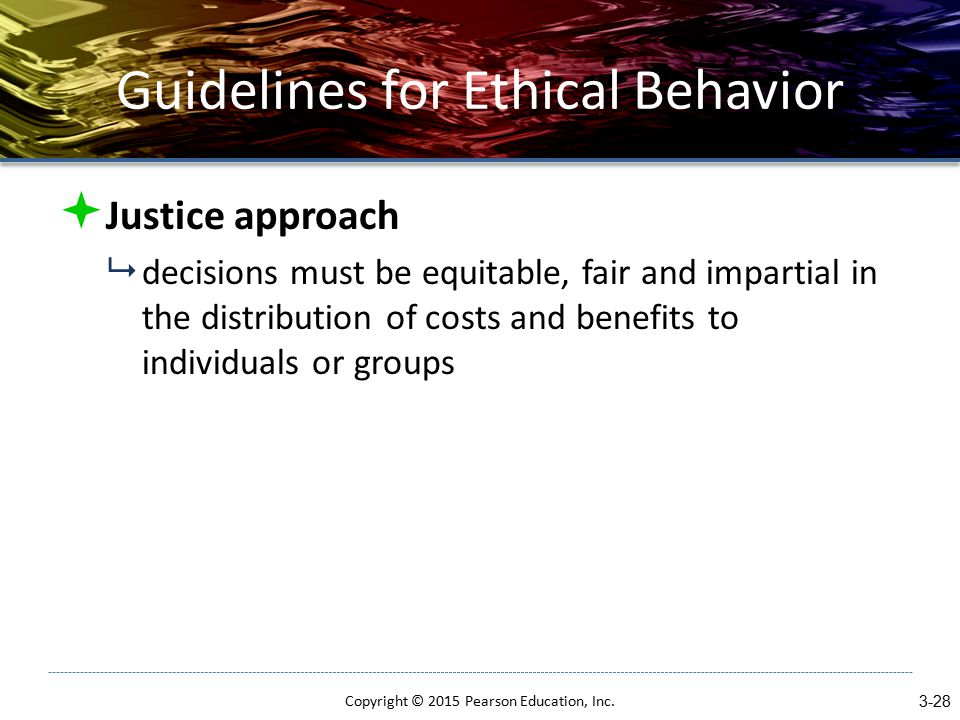 Guidelines for Ethical Behavior  Justice approach  decisions must be equitable, fair and impartial in the distribution of costs and benefits to individuals or groups Copyright © 2015 Pearson Education, Inc.